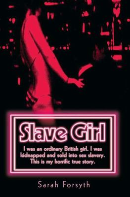 Slave Girl: I Was an Ordinary British Girl. I Was Kidnapped and Sold into Sex Slavery. This is My Horrific True Story.