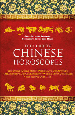 The Guide to Chinese Horoscopes: The Twelve Animal Signs  Personality and Aptitude  Relationships and Compatibility Work, Money and Health