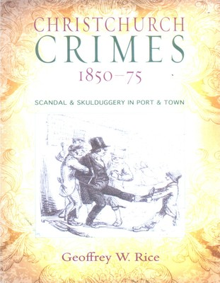 Christchurch Crimes 1850-75: Scandal & Skulduggery in Port & Town
