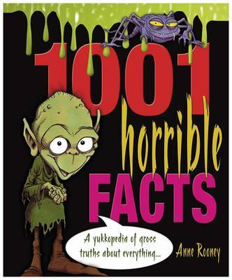 1001 Horrible Facts : A Yuckopedia Of Gross Truths About Everything