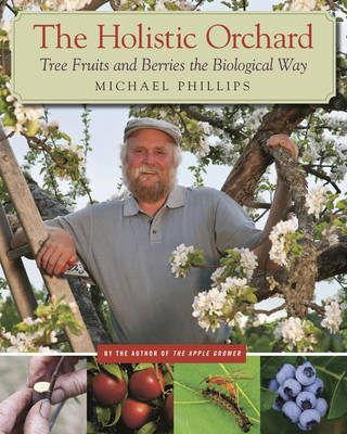 The Holistic Orchard: Tree Fruits and Berries the Biological Way