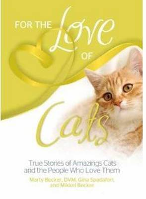 For the Love of Cats: True Stories of Amazing Cats and the People Who Love Them