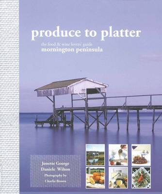 Produce to Platter: the Food and Wine Lovers Guide to the Mornington Peninsula