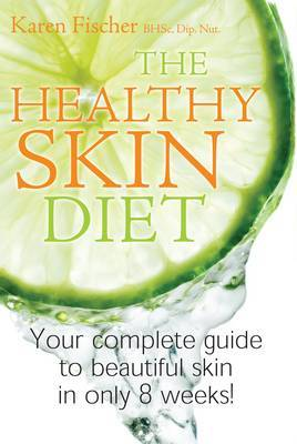Healthy Skin Diet: Your Complete Guide to Beautiful Skin in Only 8 Weeks!