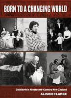Born to a Changing World: Childbirth in Nineteenth-Century New Zealand