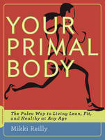 Your Primal Body: The Paleo Way to Living Lean, Fit and Healthy at Any Age