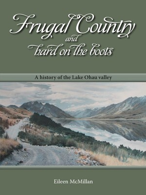 Frugal country and hard on the boots : a history of the Lake Ohau valley
