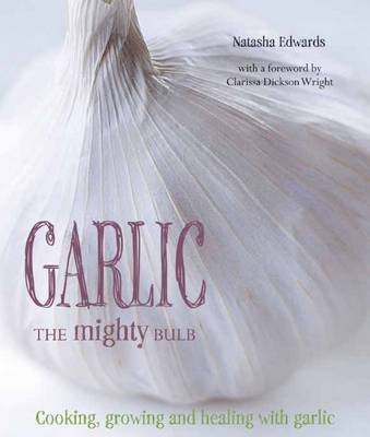 Garlic: The Mighty Bulb: Cooking, Growing and Healing with Garlic