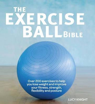 The Exercise Ball Bible: A Comprehensive Guide to Making the Most of Your Exercise Ball