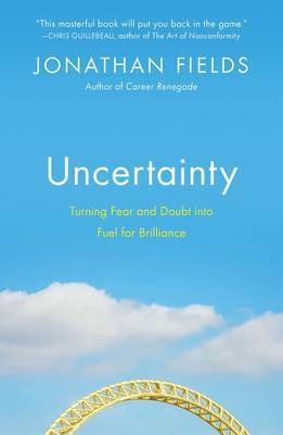 Uncertainty: Turning Fear & Doubt into Fuel for Brilliance