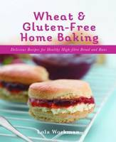 Wheat and Gluten-free Home Baking: Delicious Recipes for Healthy High-Fibre Bread and Buns