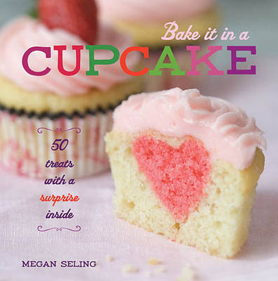 Bake it in a Cupcake: 50 Treats with a Surprise Inside
