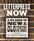 Letterpress Now - A DIY Guide to New & Old Printing Methods