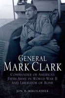 General Mark Clark: Commander of U.S. Fifth Army and Liberator of Rome