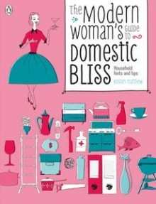 The modern woman's guide to domestic bliss: household hints and tips