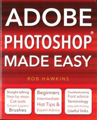 Adobe Photoshop Made Easy: Straight Talking, Step-by-steps, Hot Tips & Expert Advice, Troubleshooting, Useful Links