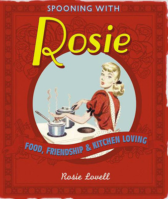 Spooning with Rosie: Food, Friendship and Kitchen Loving