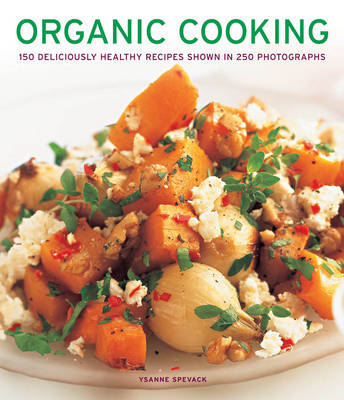 Organic Cooking: 150 Deliciously Healthy Recipes Shown in 250 Photographs