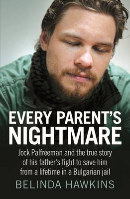 Every Parent's Nightmare: Jock Palfreeman and the True Story of His Father's Fight to Save Him from a Lifetime in a Bulgarian Jail