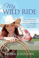 My Wild Ride: The Inspiring True Story of How One Woman's Faith and Determination Helped Her Overcome Life's Greatest Odds
