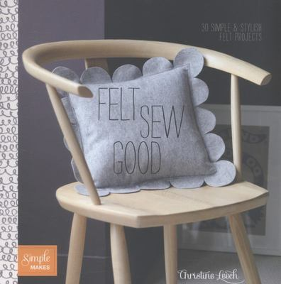 Felt Sew Good: 30 Simple Projects All Cut and Stitched from Felt