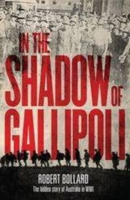 In the Shadow of Gallipoli: The Hidden History of Australia in WWI