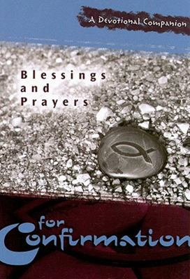 Blessings and Prayers for Confirmation: A Devotional Companion