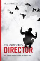 Working Film Director How to Arrive, Survive and Thrive in the Director's Chair