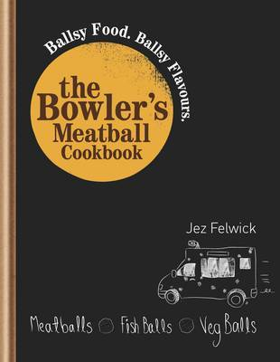 The Bowlers Meatball Cookbook: Ballsy Food. Ballsy Flavours.