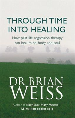 Through Time into Healing: How Past Life Regression Therapy Can Heal Mind, Body and Soul
