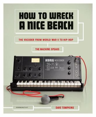 How to Wreck a Nice Beach The Vocoder from World War 2 to Hip Hop the Machine Speaks