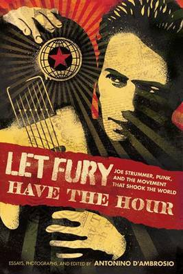 Let Fury Have the Hour Joe Strummer Punk and the Movement That Shook The World
