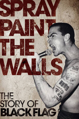 Spray Paint The Walls The Story of Black Flag