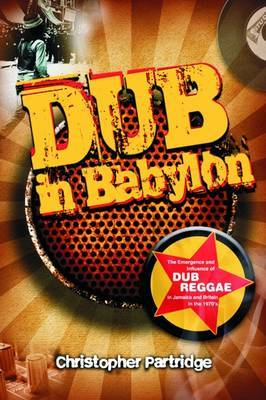 Dub in Babylon Understanding the Evolution and Significance- of Dub Reggae in Jamaica & Britain from King Tubby to Post