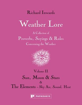 Weather Lore Volume II: Sun, Moon & Stars the Elements - Sky, Air, Sound, Heat: A Collection of Proverbs, Sayings and Rules Concerning the Weather: Volume II