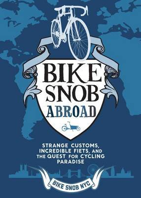 A Bike Snob Abroad: Strange Customs, Incredible Fiets, and the Quest for Cycling Paradise