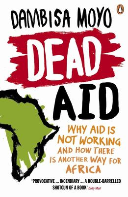 Dead Aid : Why Aid is Not Working and How There is Another Way for Africa