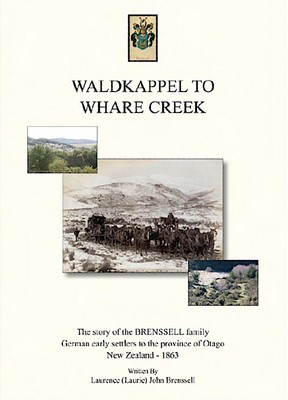 Waldkappel to Whare Creek: the story of the Brenssell family, German early settlers to the province of Otago, New Zealand, 1863