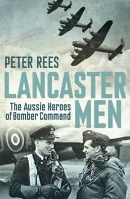 Lancaster Men : The Aussie Heroes of Bomber Command
