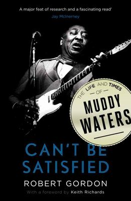 Can't be Satisfied The Life and Times of Muddy Waters