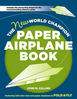 The New World Champion Paper Airplane Book: The Pioneering Design for the Record-Breaking Distance Plane, Plus 16 All-New Tear-out Paper Airplanes to Fold and Fly