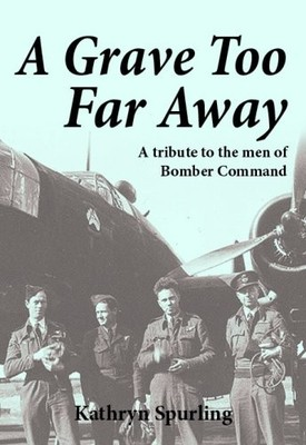 A Grave Too Far Away: A Tribute to the Men of Bomber Command
