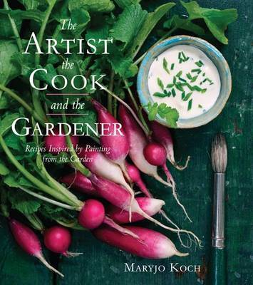 The Artist, the Cook, and the Gardener: Recipes Inspired by Painting from the Garden
