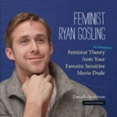 Feminist Ryan Gosling Feminist Theory from Your Favorite Sensitive Movie Dude