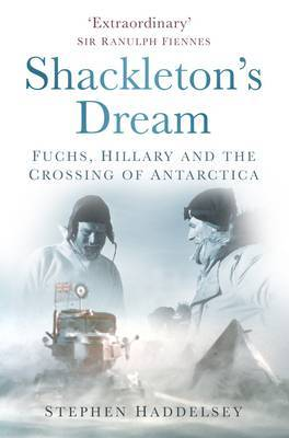 Shackleton's Dream: Fuchs, Hillary and the Crossing of Antarctica