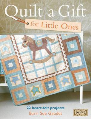 Quilt a Gift for Little Ones: 22 Heart-Felt Projects
