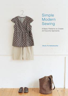 Simple Modern Sewing: 8 Basic Patterns to Create 25 Favorite Garments