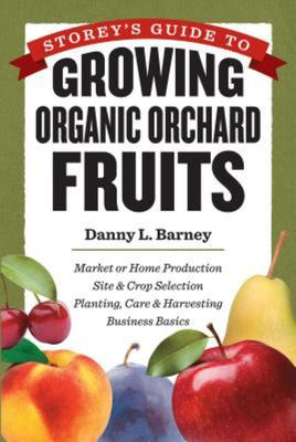 Growing Organic Orchard Fruits for Market: Site and Crop Selection, Planting, Care and Harvesting, Business Basics