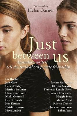 Just Between Us: Australian Writers Tell the Truth About Female Friendship
