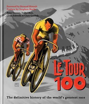 Le Tour 100: The Definitive Guide to the Tour De France